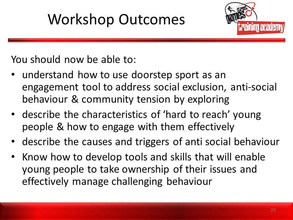 Workshop Outcomes You should now be able to: understand how to use doorstep sport as an engagement tool to address social exclusion, anti-social behav