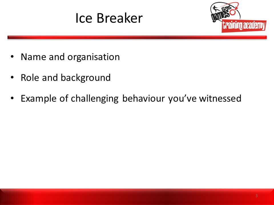 Ice Breaker Name and organisation Role and background Example of challenging behaviour you've witnessed 3