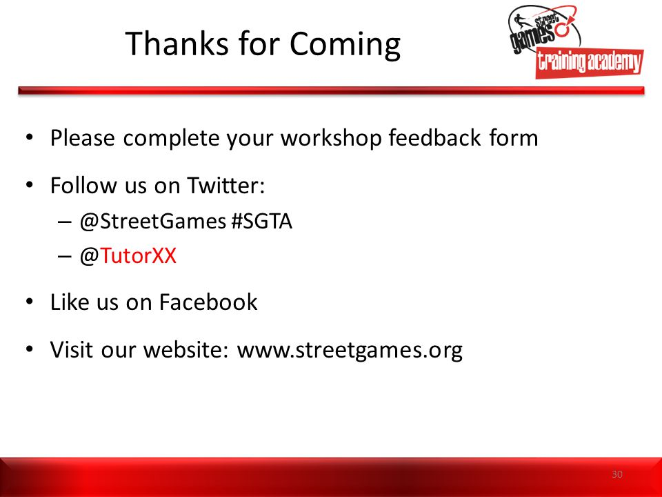 Thanks for Coming Please complete your workshop feedback form Follow us on Twitter: – @StreetGames #SGTA – @TutorXX Like us on Facebook Visit our webs