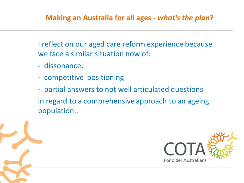I reflect on our aged care reform experience because we face a similar situation now of: - dissonance, - competitive positioning - partial answers to not well articulated questions in regard to a comprehensive approach to an ageing population..