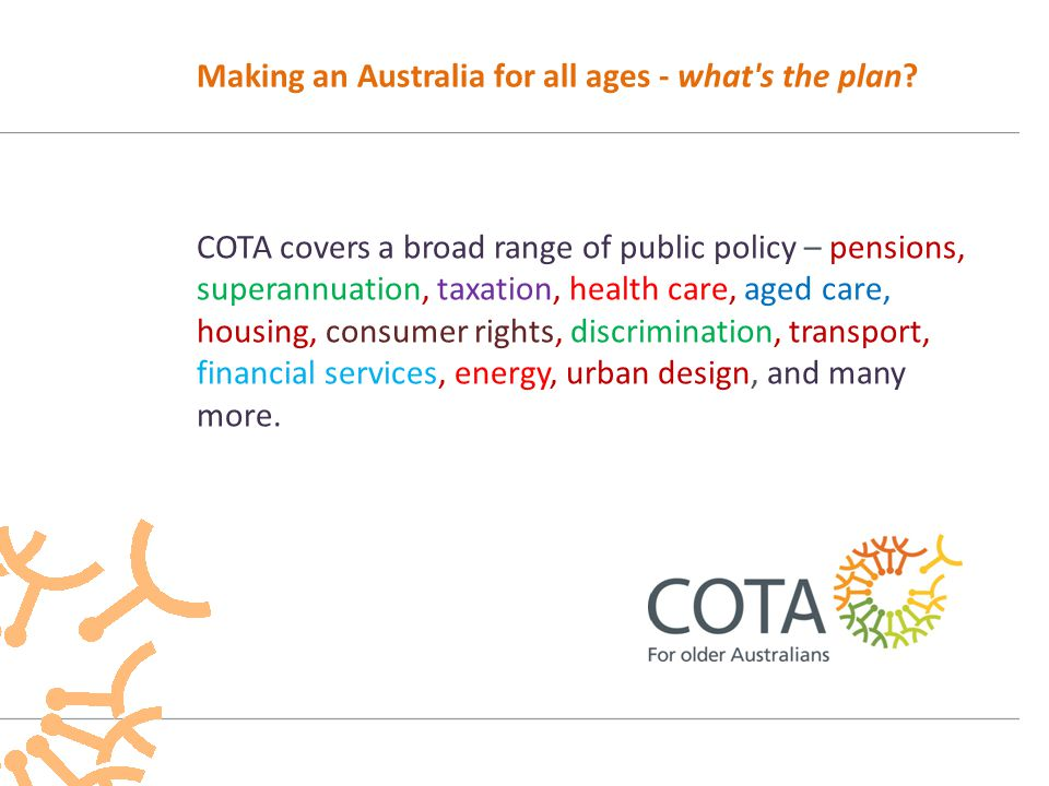 COTA speaks for the consumer – the pensioner, the superannuant, the aged care resident or home care client, the tenant, the retirement village resident, the bank customer, the driver, the public transport user, the pedestrian, the patient, and more – and their nominated representative(s).