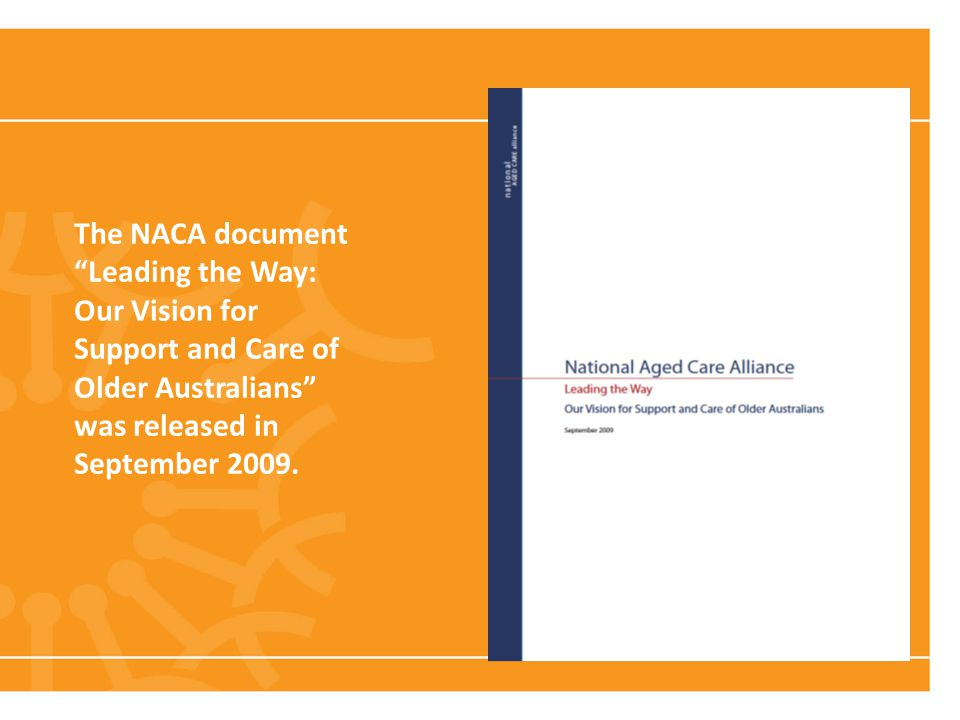 Living Longer, Living Smarter: A strategic approach to aged care reform The NACA document Leading the Way: Our Vision for Support and Care of Older Australians was released in September 2009.