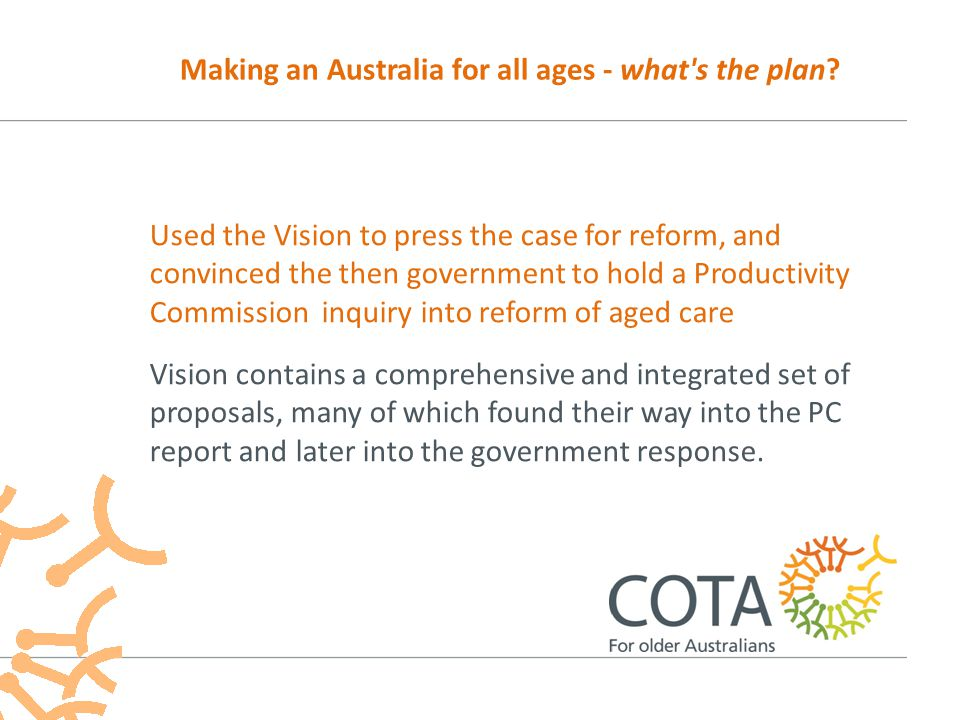 Most of today's speakers represent organisations that have put themselves into this policy space over last 9 months I have referred to some of the areas in which proposals have been put into the public space Making an Australia for all ages - what s the plan?