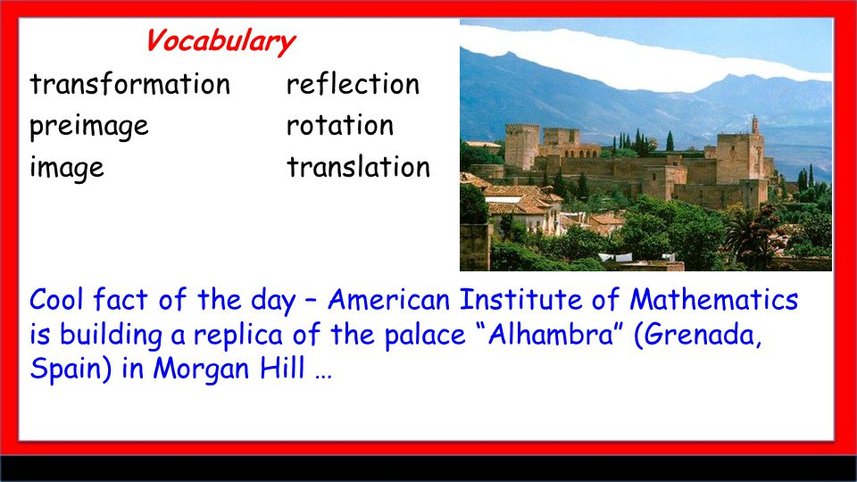 Vocabulary Cool fact of the day – American Institute of Mathematics is building a replica of the palace Alhambra (Grenada, Spain) in Morgan Hill … transformationreflection preimage rotation image translation