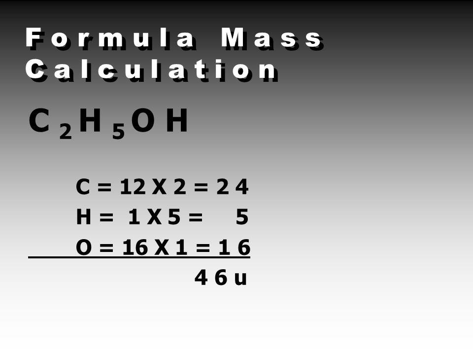 F o r m u l a M a s s C a l c u l a t i o n C 2 H 5 O H C = 12 X 2 = 2 4 H = 1 X 5 = 5 O = 16 X 1 = 1 6 4 6 u