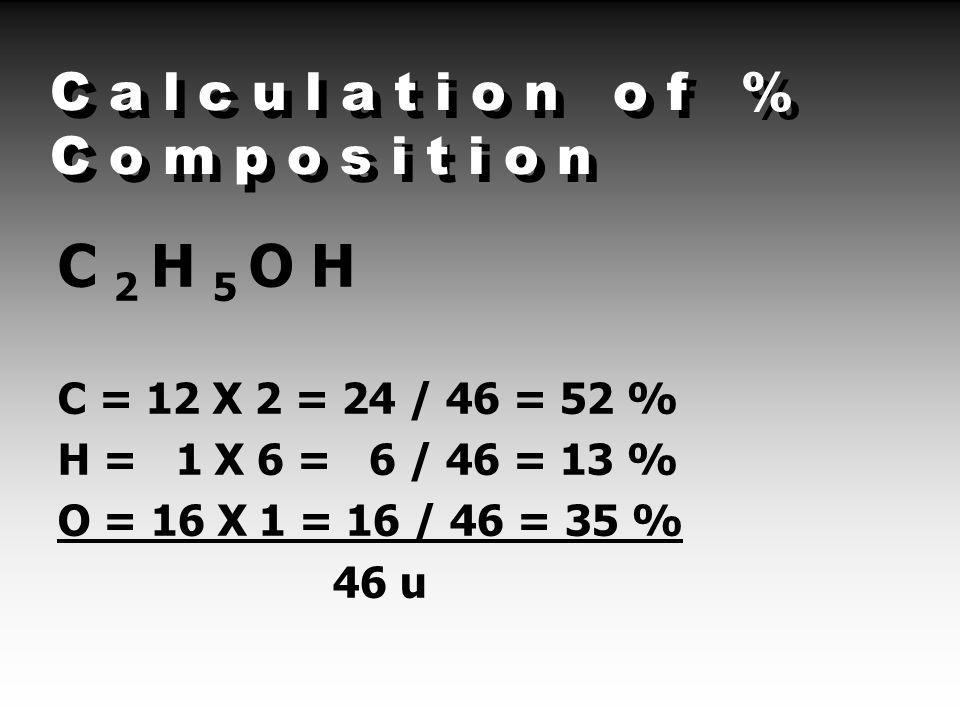 C a l c u l a t i o n o f % C o m p o s i t i o n C 2 H 5 O H C = 12 X 2 = 24 / 46 = 52 % H = 1 X 6 = 6 / 46 = 13 % O = 16 X 1 = 16 / 46 = 35 % 46 u