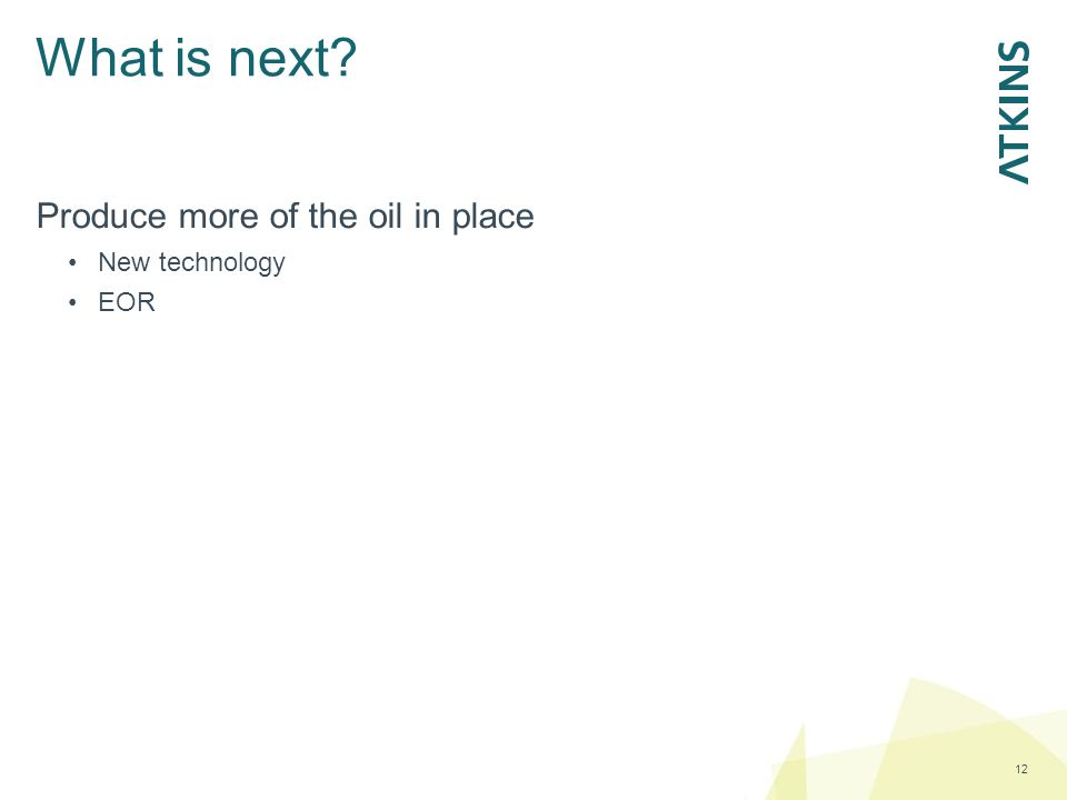 What is next 12 Produce more of the oil in place New technology EOR