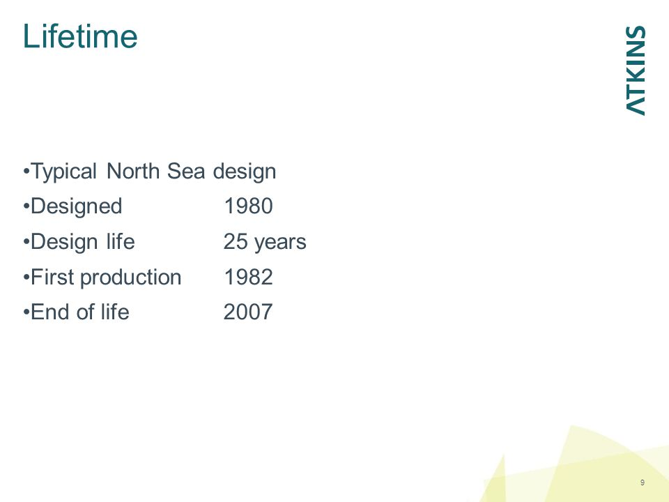 Lifetime 9 Typical North Sea design Designed1980 Design life25 years First production1982 End of life2007