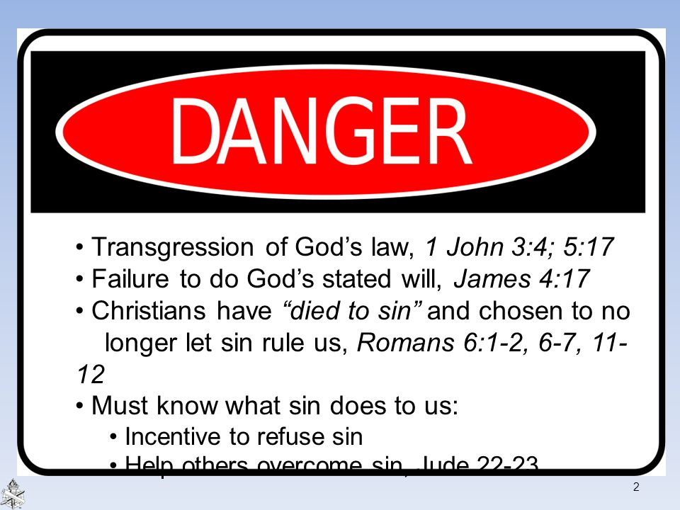 "Transgression of God's law, 1 John 3:4; 5:17 Failure to do God's stated will, James 4:17 Christians have ""died to sin"" and chosen to no longer let sin"