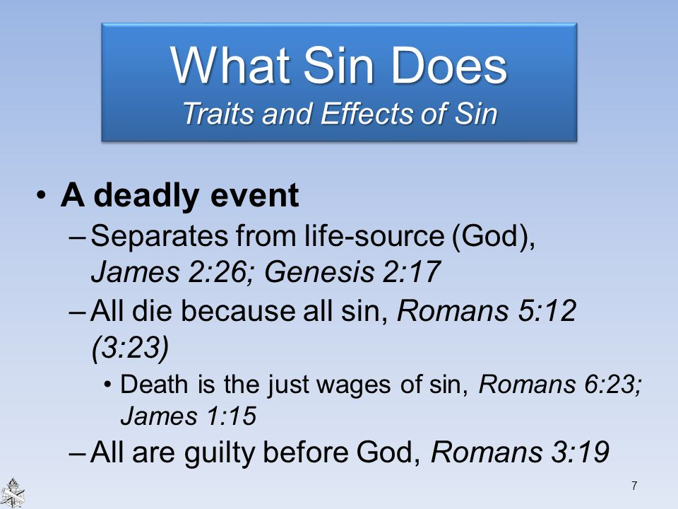 A deadly event –Separates from life-source (God), James 2:26; Genesis 2:17 –All die because all sin, Romans 5:12 (3:23) Death is the just wages of sin