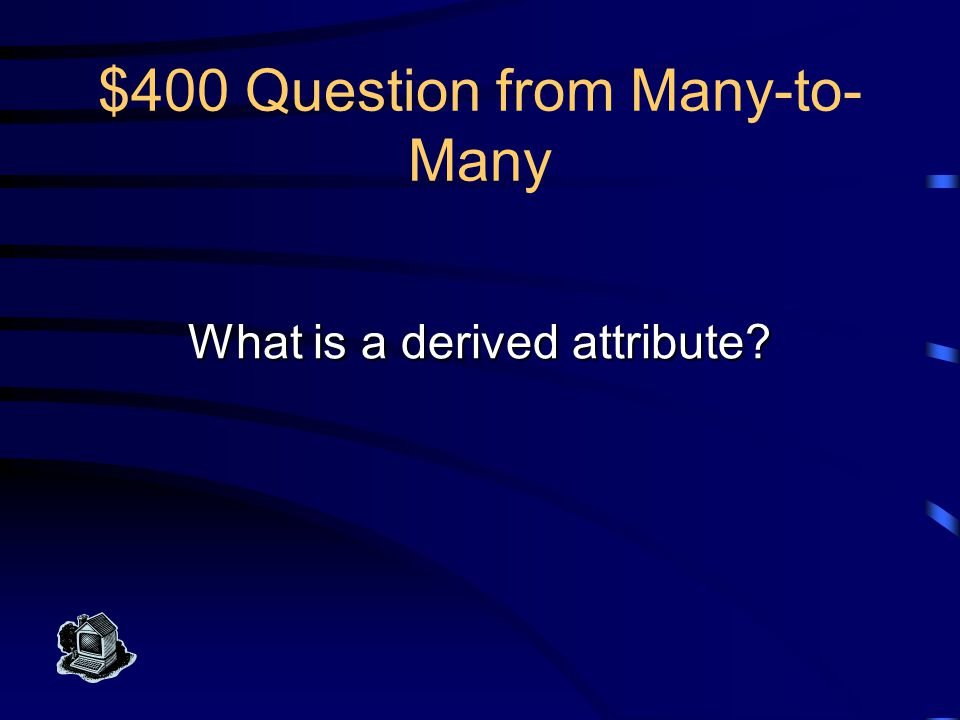 $400 Answer from Many-to- Many This attribute can be computed from data stored elsewhere in the database; it is shown in UML but not in the relation scheme.
