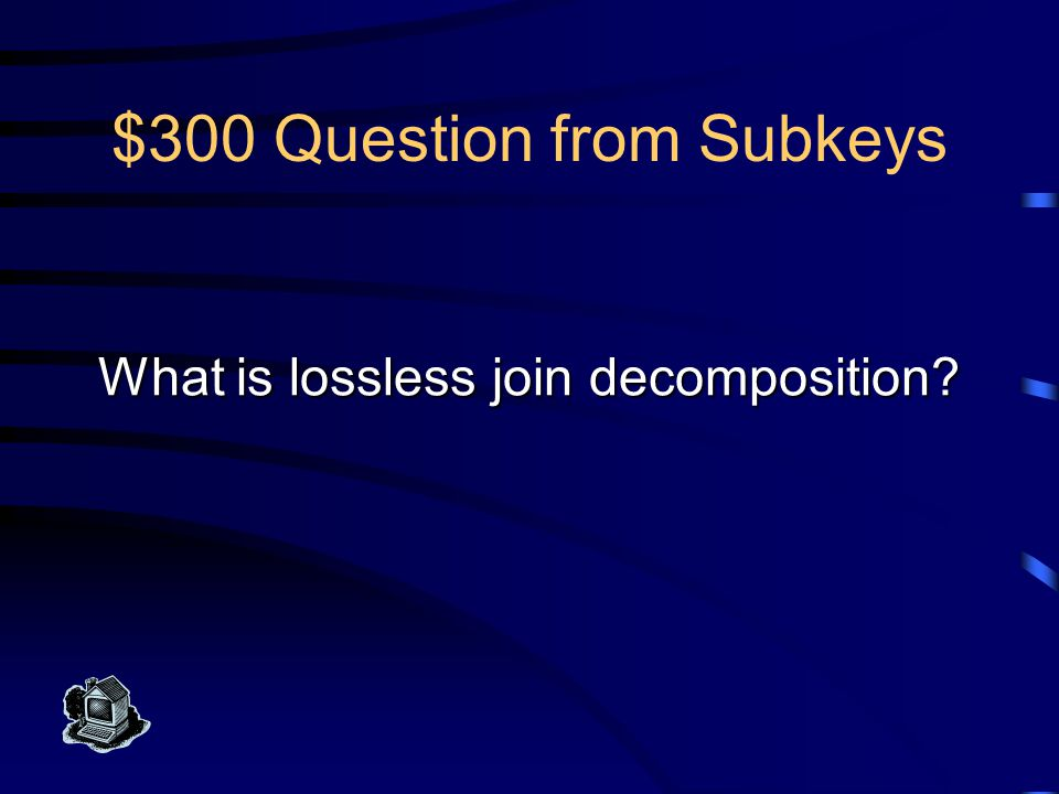$300 Answer from Subkeys This decomposition of a relation scheme eliminates a subkey and lets us recreate the original scheme's information with the join in a query.