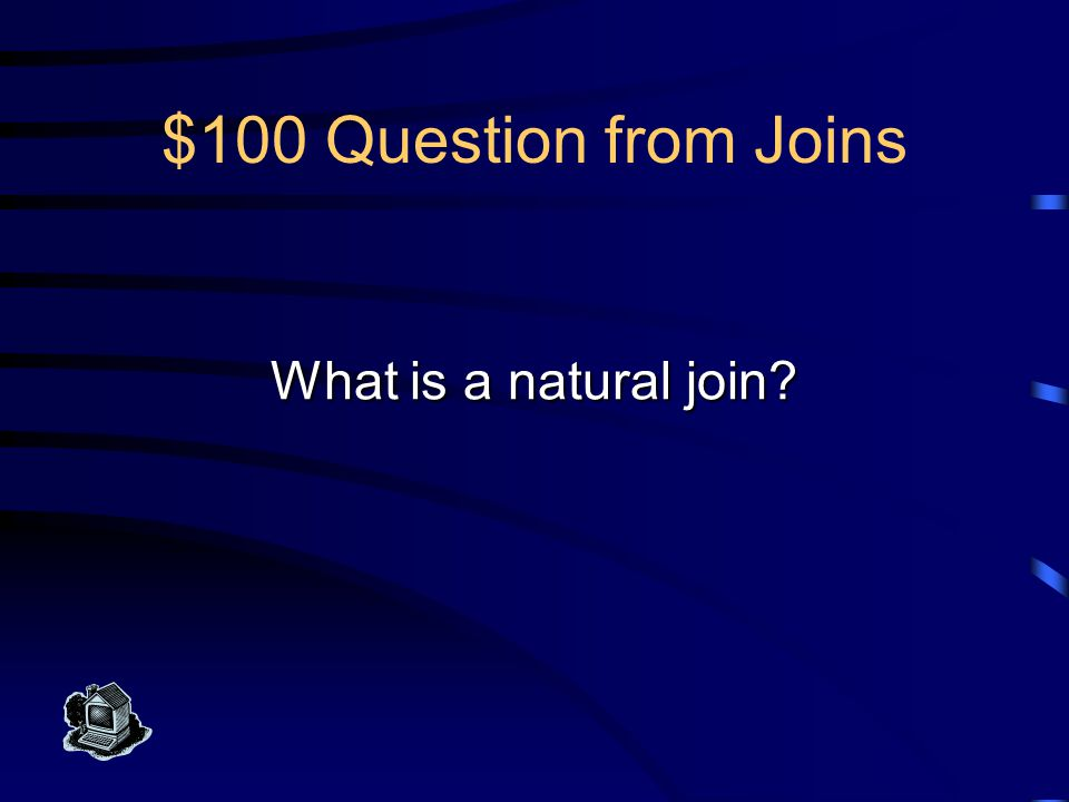 $100 Answer from Joins Join of two tables with the intersection of their schemes used as join attributes.
