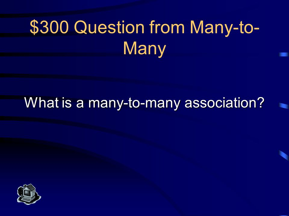 $300 Answer from Many-to- Many This association has a maximum multiplicity of