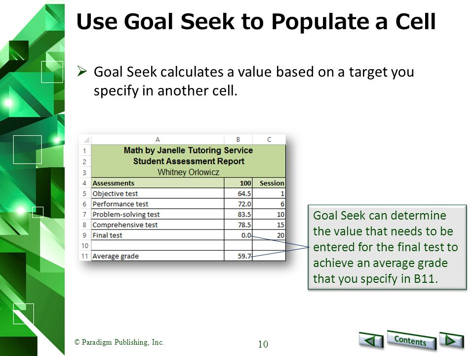 © Paradigm Publishing, Inc. 10 Use Goal Seek to Populate a Cell  Goal Seek calculates a value based on a target you specify in another cell. Goal See