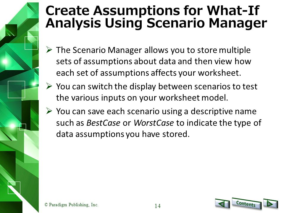 © Paradigm Publishing, Inc. 14 Create Assumptions for What-If Analysis Using Scenario Manager  The Scenario Manager allows you to store multiple sets