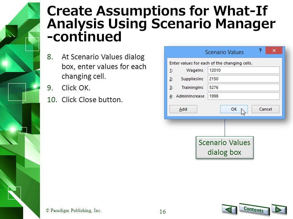 © Paradigm Publishing, Inc. 16 Create Assumptions for What-If Analysis Using Scenario Manager -continued 8.At Scenario Values dialog box, enter values