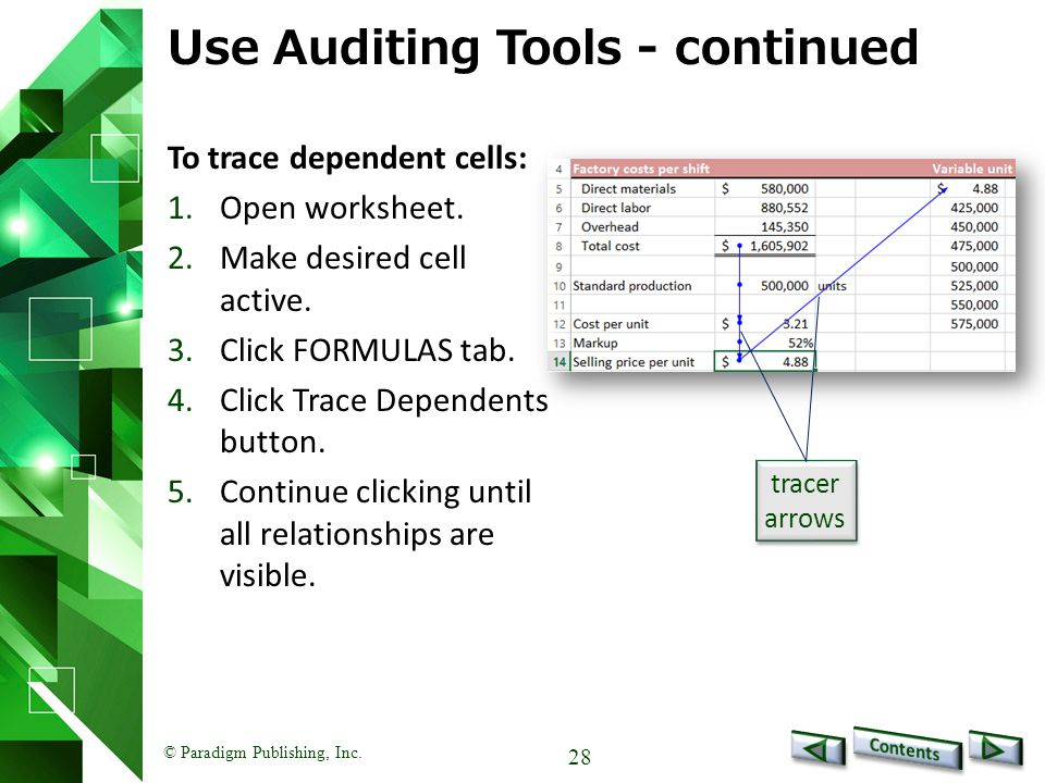 © Paradigm Publishing, Inc. 28 Use Auditing Tools - continued To trace dependent cells: 1.Open worksheet. 2.Make desired cell active. 3.Click FORMULAS