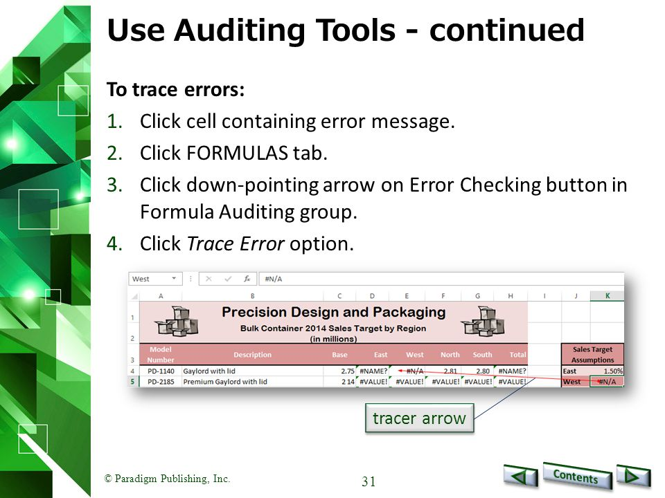 © Paradigm Publishing, Inc. 31 Use Auditing Tools - continued To trace errors: 1.Click cell containing error message. 2.Click FORMULAS tab. 3.Click do