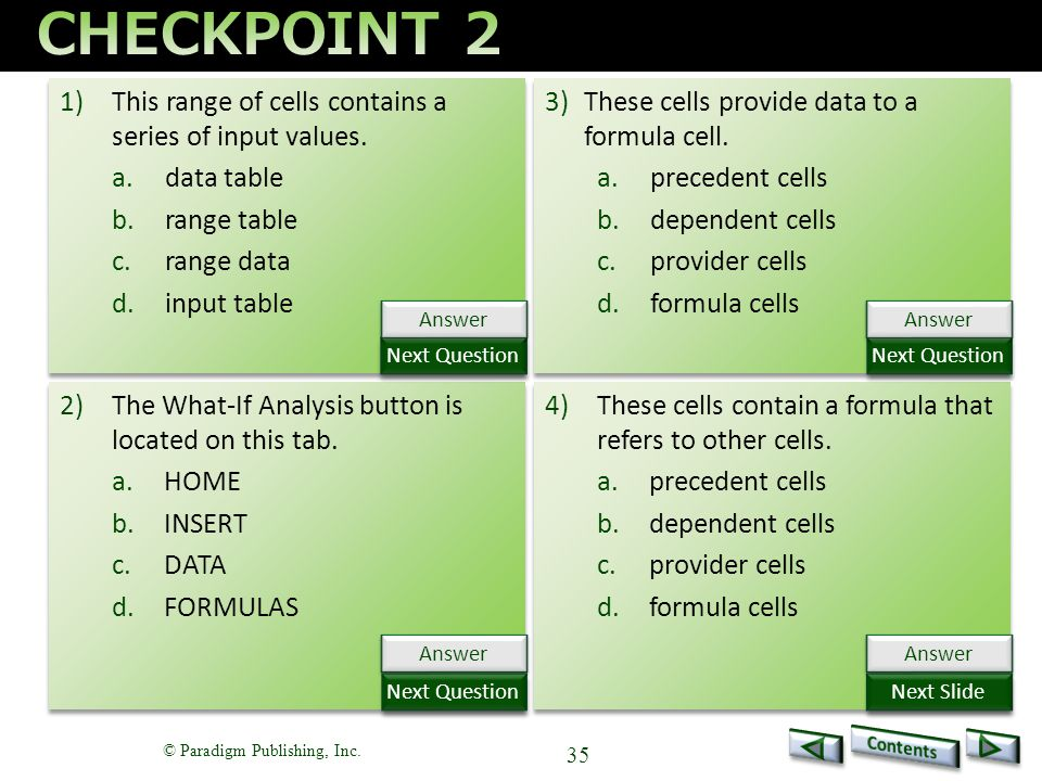 © Paradigm Publishing, Inc. 35 1)This range of cells contains a series of input values. a.data table b.range table c.range data d.input table 1)This r