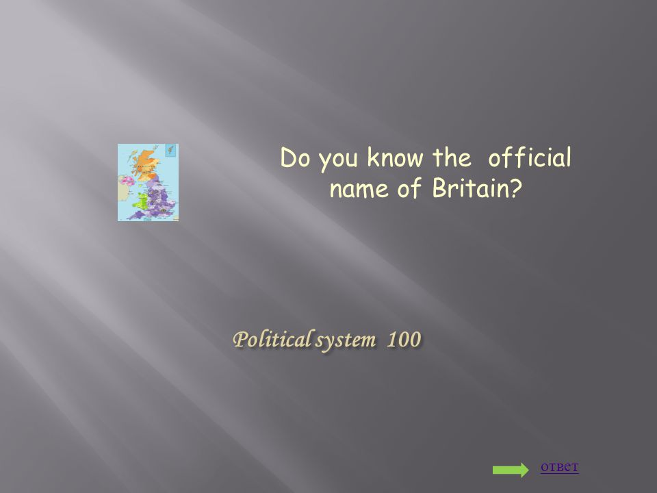 Political system 100 Do you know the official name of Britain? ответ