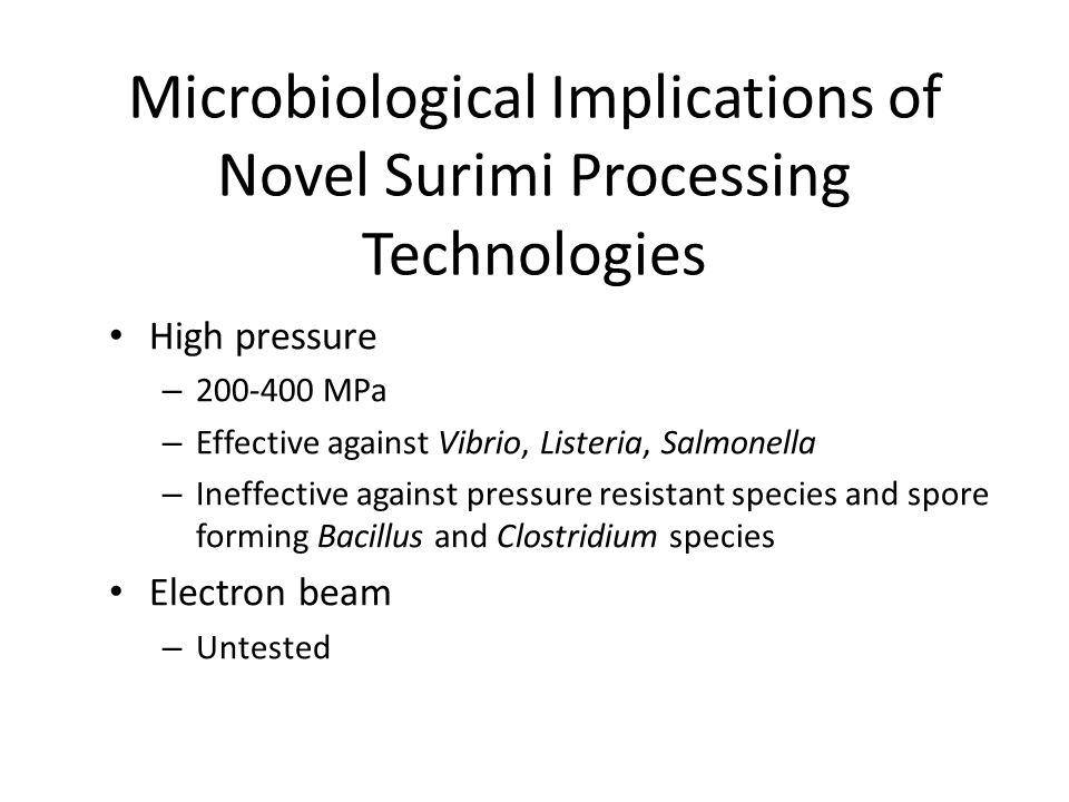 Microbiological Implications of Novel Surimi Processing Technologies High pressure – 200-400 MPa – Effective against Vibrio, Listeria, Salmonella – Ineffective against pressure resistant species and spore forming Bacillus and Clostridium species Electron beam – Untested