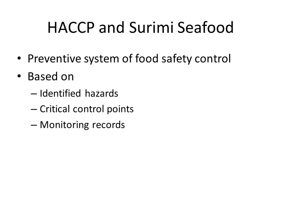 HACCP and Surimi Seafood Preventive system of food safety control Based on – Identified hazards – Critical control points – Monitoring records