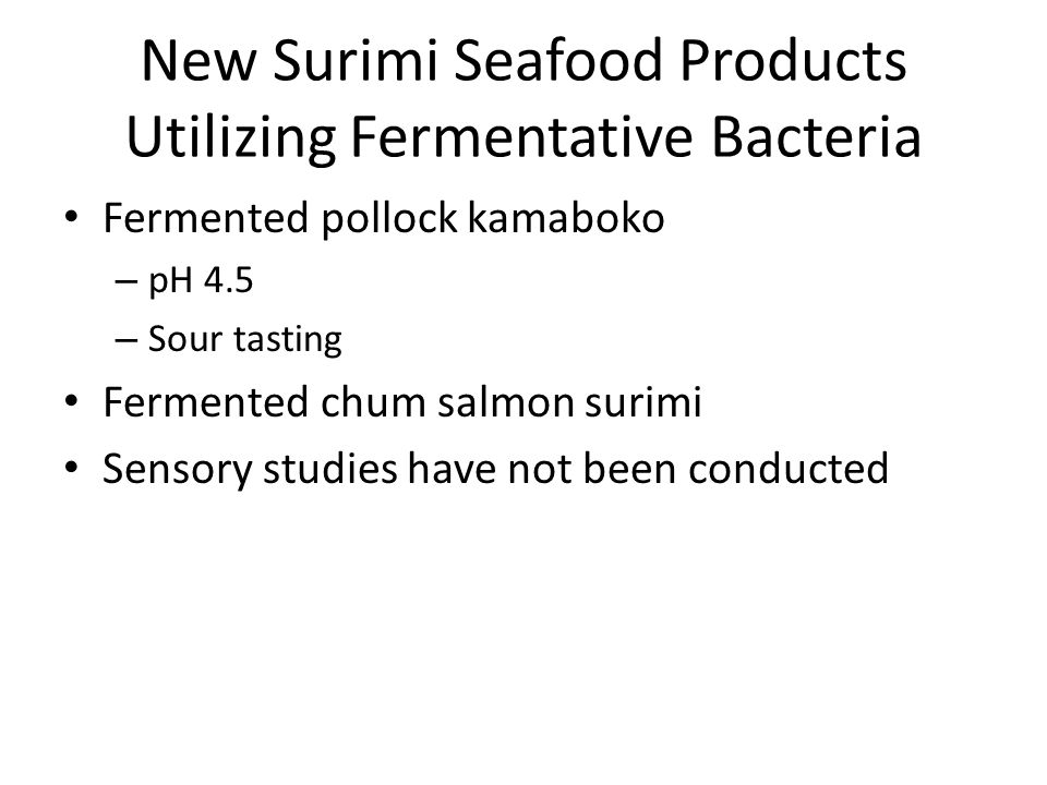 New Surimi Seafood Products Utilizing Fermentative Bacteria Fermented pollock kamaboko – pH 4.5 – Sour tasting Fermented chum salmon surimi Sensory studies have not been conducted