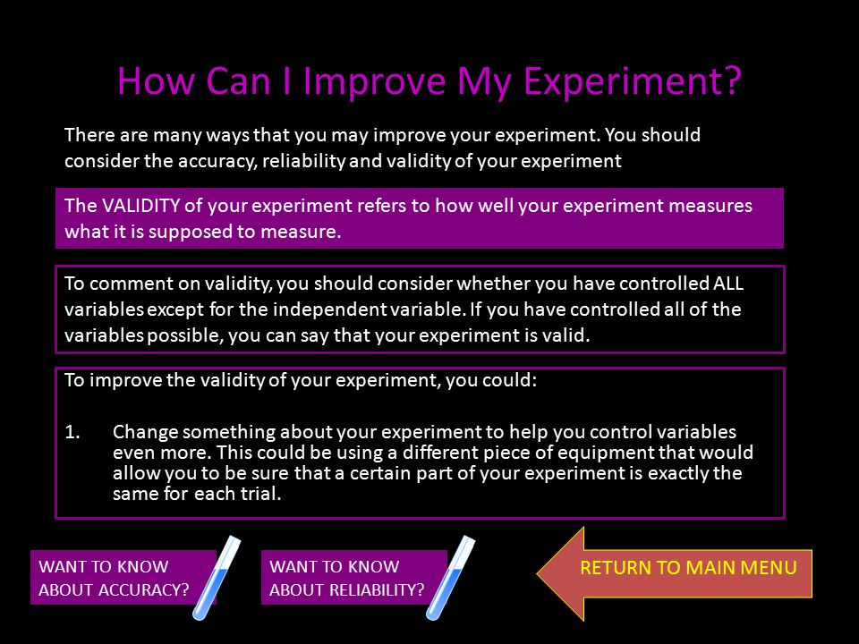 WANT TO KNOW ABOUT ACCURACY? WANT TO KNOW ABOUT VALIDITY? To improve the reliability of your experiment, you could: 1.Perform further repeats of your