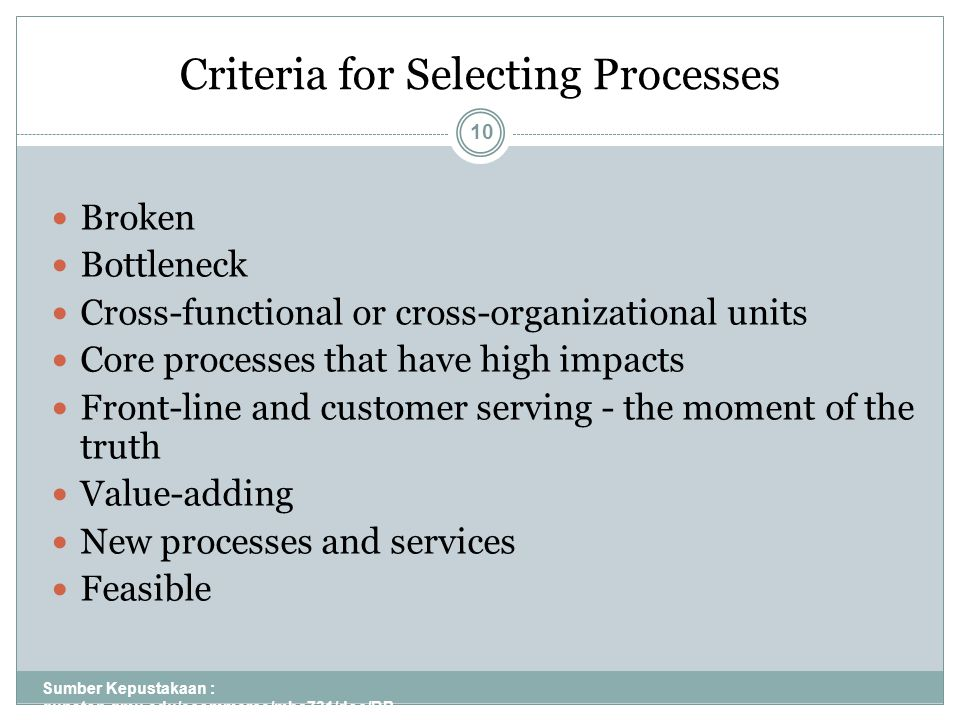 Criteria for Selecting Processes Sumber Kepustakaan : gunston.gmu.edu/ecommerce/mba731/doc/BP R_all_Part_I.ppt 10 Broken Bottleneck Cross-functional or cross-organizational units Core processes that have high impacts Front-line and customer serving - the moment of the truth Value-adding New processes and services Feasible