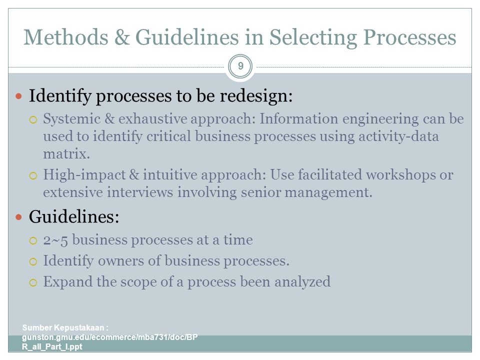 Methods & Guidelines in Selecting Processes Sumber Kepustakaan : gunston.gmu.edu/ecommerce/mba731/doc/BP R_all_Part_I.ppt 9 Identify processes to be redesign:  Systemic & exhaustive approach: Information engineering can be used to identify critical business processes using activity-data matrix.