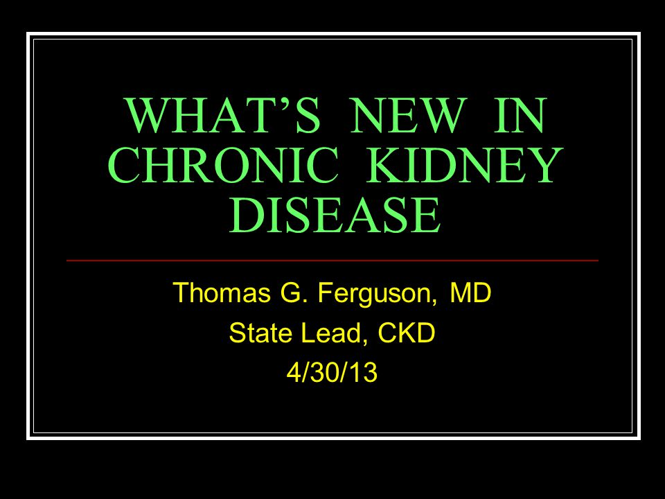 WHAT'S NEW IN CHRONIC KIDNEY DISEASE Thomas G. Ferguson, MD State Lead, CKD 4/30/13