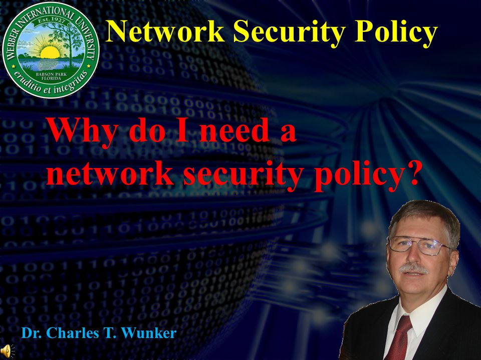 Network Security Policy Why do I need a network security policy? Dr. Charles T. Wunker
