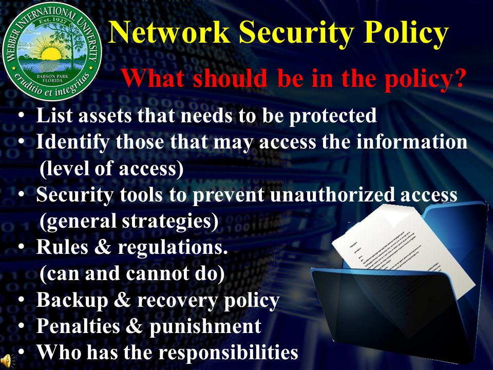 Network Security Policy List assets that needs to be protected Identify those that may access the information (level of access) Security tools to prevent unauthorized access (general strategies) Rules & regulations.