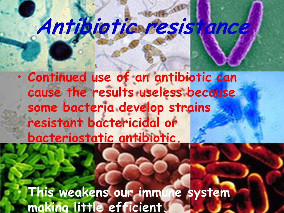 Antibiotic resistance Continued use of an antibiotic can cause the results useless because some bacteria develop strains resistant bactericidal or bac