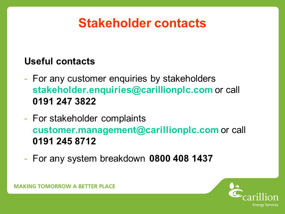 Stakeholder contacts Useful contacts -For any customer enquiries by stakeholders stakeholder.enquiries@carillionplc.com or call 0191 247 3822 -For sta