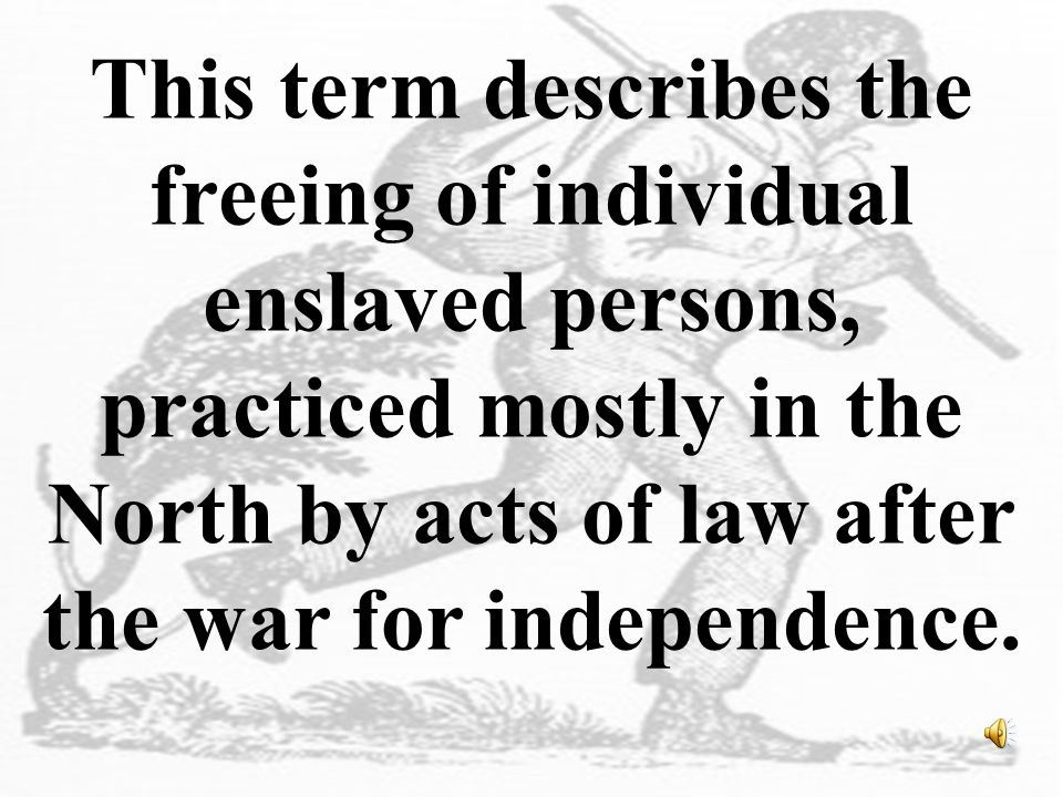 This term describes the freeing of individual enslaved persons, practiced mostly in the North by acts of law after the war for independence.