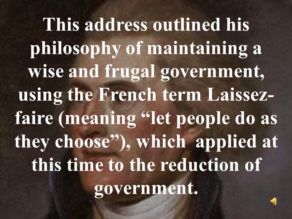 This address outlined his philosophy of maintaining a wise and frugal government, using the French term Laissez- faire (meaning let people do as they choose ), which applied at this time to the reduction of government.