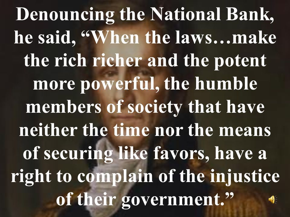 Denouncing the National Bank, he said, When the laws…make the rich richer and the potent more powerful, the humble members of society that have neither the time nor the means of securing like favors, have a right to complain of the injustice of their government.