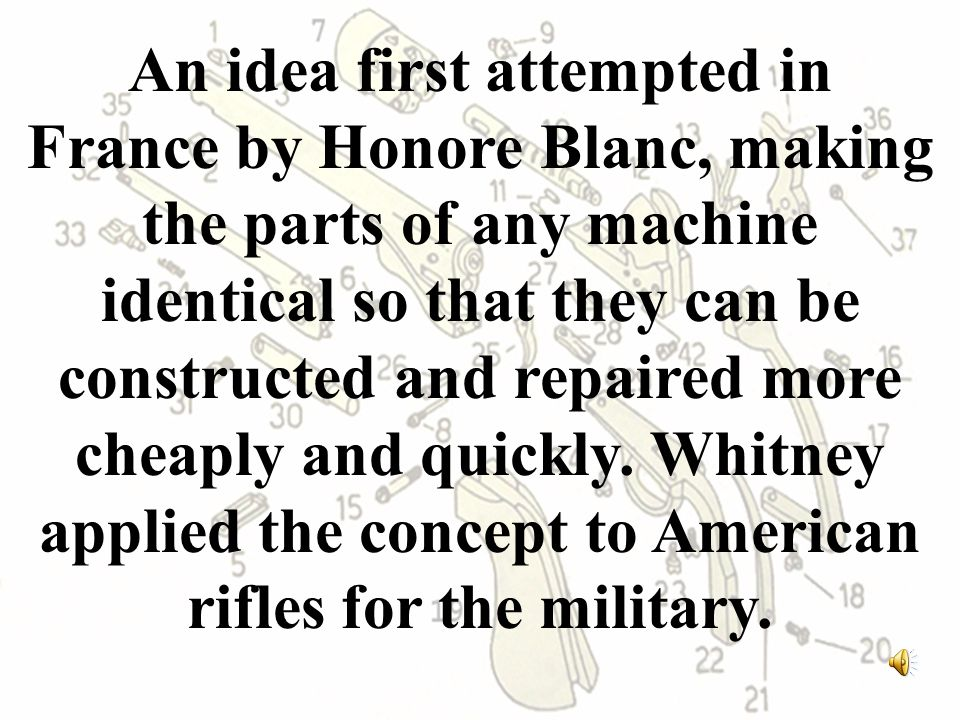An idea first attempted in France by Honore Blanc, making the parts of any machine identical so that they can be constructed and repaired more cheaply and quickly.