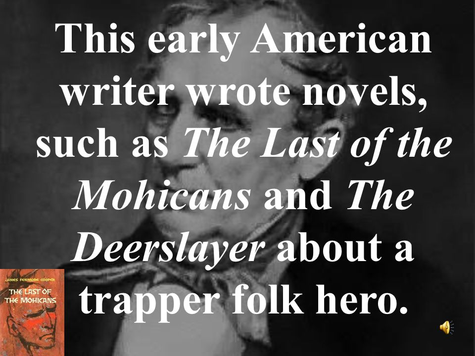 This early American writer wrote novels, such as The Last of the Mohicans and The Deerslayer about a trapper folk hero.