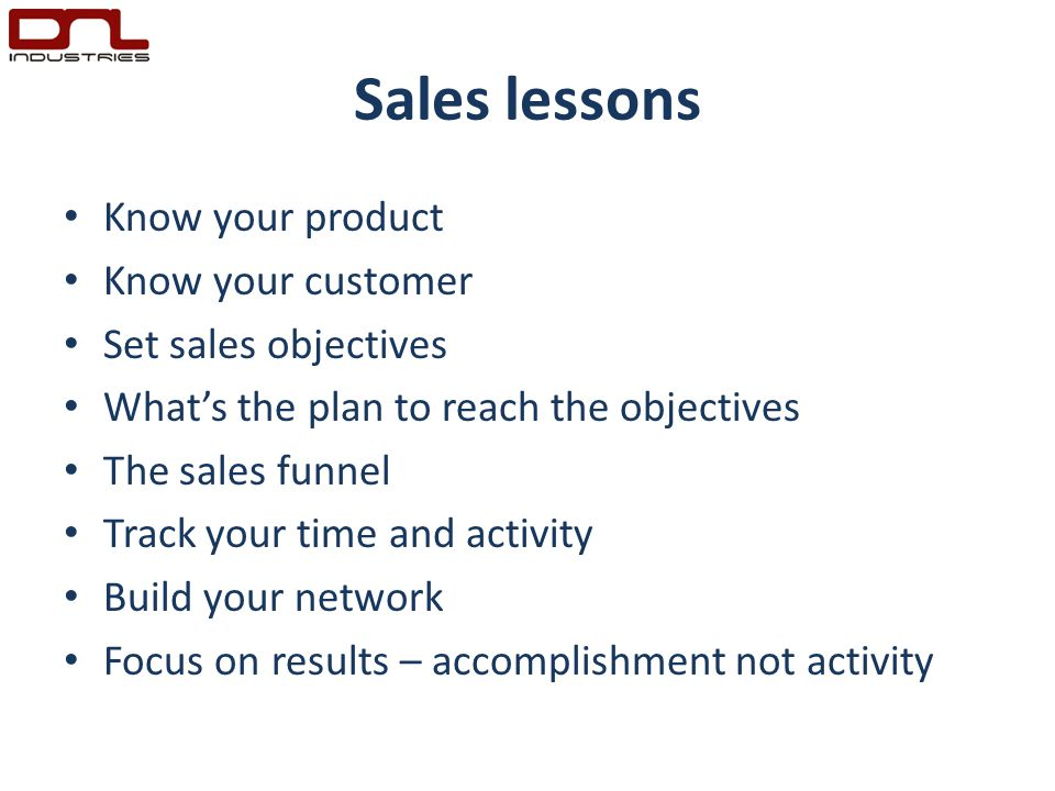 Sales lessons Know your product Know your customer Set sales objectives What's the plan to reach the objectives The sales funnel Track your time and activity Build your network Focus on results – accomplishment not activity