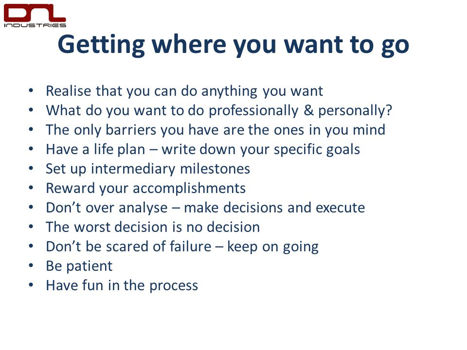Getting where you want to go Realise that you can do anything you want What do you want to do professionally & personally.