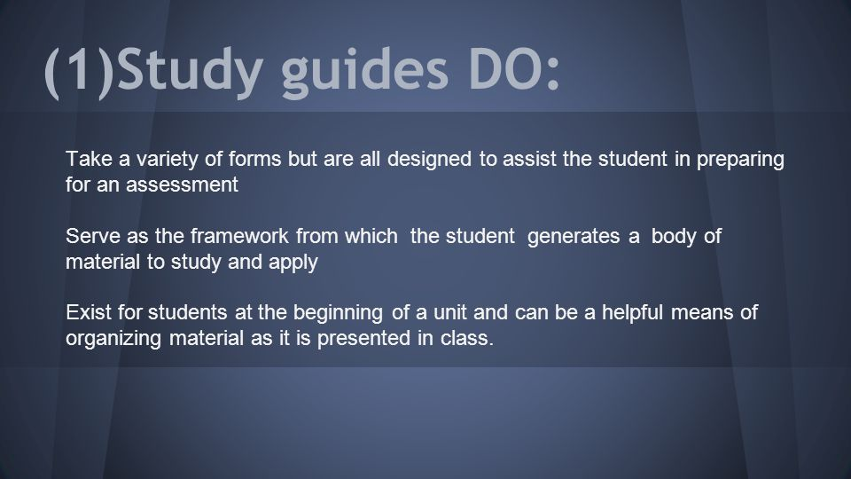 (1)Study guides DO: Take a variety of forms but are all designed to assist the student in preparing for an assessment Serve as the framework from which the student generates a body of material to study and apply Exist for students at the beginning of a unit and can be a helpful means of organizing material as it is presented in class.