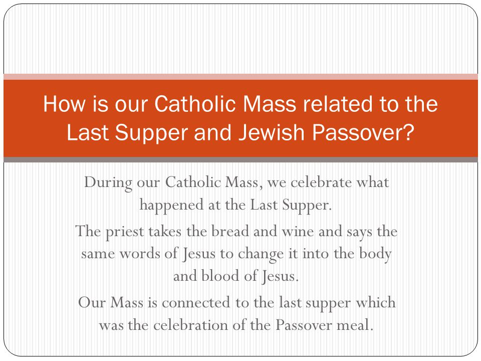 During our Catholic Mass, we celebrate what happened at the Last Supper. The priest takes the bread and wine and says the same words of Jesus to chang