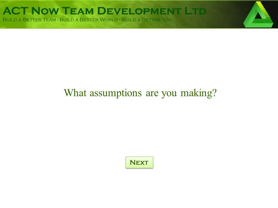 What assumptions are you making? Next