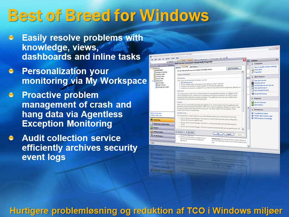 Best of Breed for Windows Easily resolve problems with knowledge, views, dashboards and inline tasks Personalization your monitoring via My Workspace Proactive problem management of crash and hang data via Agentless Exception Monitoring Audit collection service efficiently archives security event logs Hurtigere problemløsning og reduktion af TCO i Windows miljøer