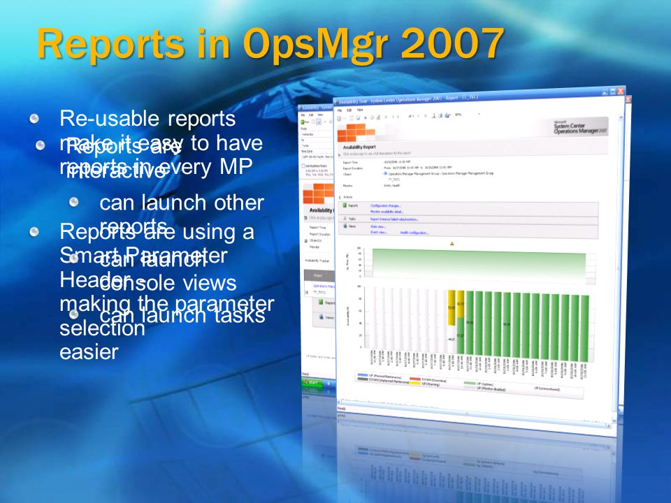 Reports in OpsMgr 2007 Re-usable reports make it easy to have reports in every MP Reports are using a Smart Parameter Header - making the parameter selection easier Reports are interactive can launch other reports can launch console views can launch tasks