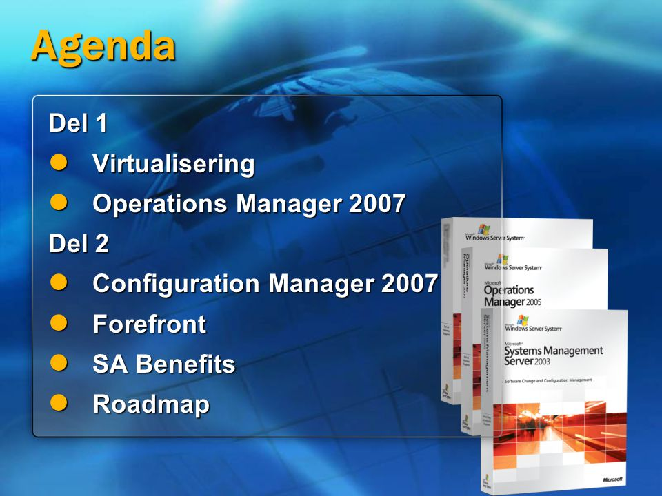 Agenda Del 1 Virtualisering Virtualisering Operations Manager 2007 Operations Manager 2007 Del 2 Configuration Manager 2007 Configuration Manager 2007 Forefront Forefront SA Benefits SA Benefits Roadmap Roadmap