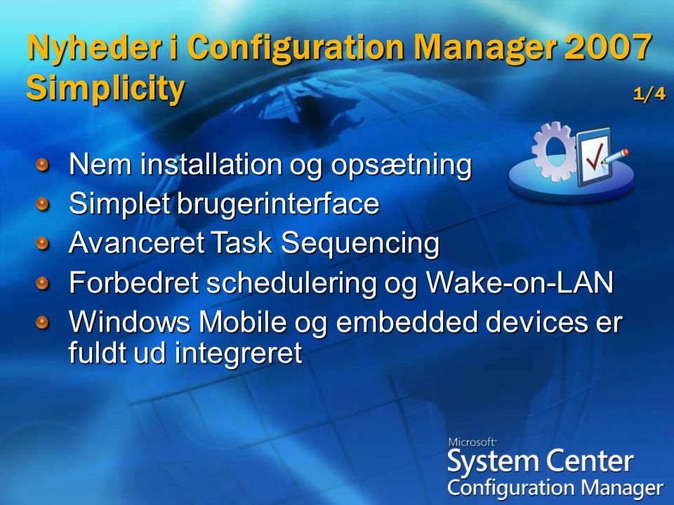 Nem installation og opsætning Simplet brugerinterface Avanceret Task Sequencing Forbedret schedulering og Wake-on-LAN Windows Mobile og embedded devices er fuldt ud integreret Nyheder i Configuration Manager 2007 Simplicity 1/4
